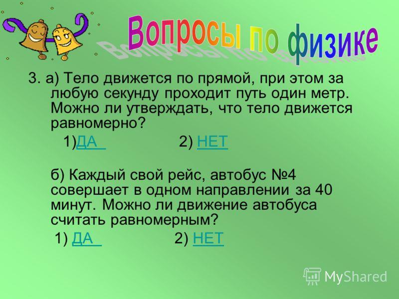 1.Какое движение называется равномерным? 2.а) Шмель летит со скорость 18 км/ч, а стрекоза 10 м/с. Кто летит быстрее, и во сколько раз? б) Какое из двух тел движется быстрее: проходящее за 10 секунд 30 метров или за 3 секунды 12 метров.