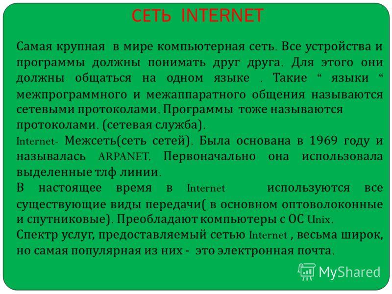 СЕТЬ INTERNET Самая крупная в мире компьютерная сеть. Все устройства и программы должны понимать друг друга. Для этого они должны общаться на одном языке. Такие языки межпрограммного и межаппаратного общения называются сетевыми протоколами. Программы
