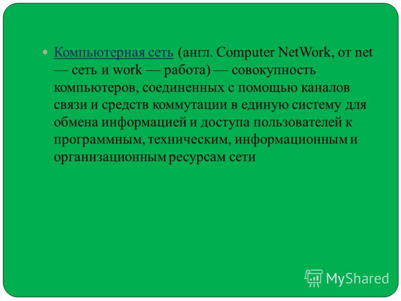 Компьютерная сеть (англ. Computer NetWork, от net сеть и work работа) совокупность компьютеров, соединенных с помощью каналов связи и средств коммутации в единую систему для обмена информацией и доступа пользователей к программным, техническим, инфор