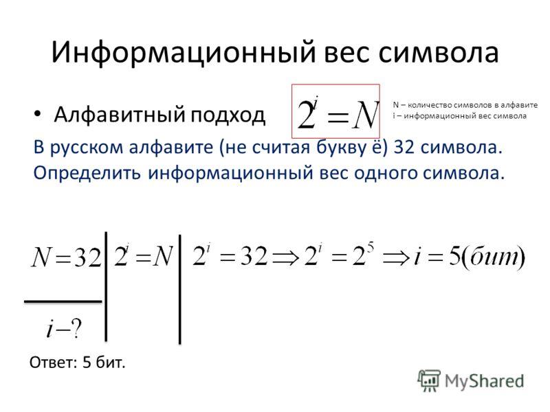 Информационный вес символа Алфавитный подход В русском алфавите (не считая букву ё) 32 символа. Определить информационный вес одного символа. N – количество символов в алфавите i – информационный вес символа Ответ: 5 бит.