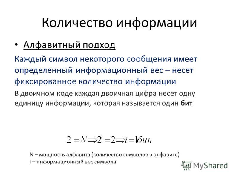 Количество информации Алфавитный подход Каждый символ некоторого сообщения имеет определенный информационный вес – несет фиксированное количество информации В двоичном коде каждая двоичная цифра несет одну единицу информации, которая называется один