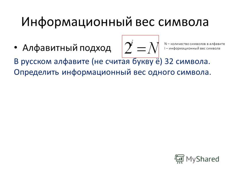 Информационный вес символа Алфавитный подход В русском алфавите (не считая букву ё) 32 символа. Определить информационный вес одного символа. N – количество символов в алфавите i – информационный вес символа
