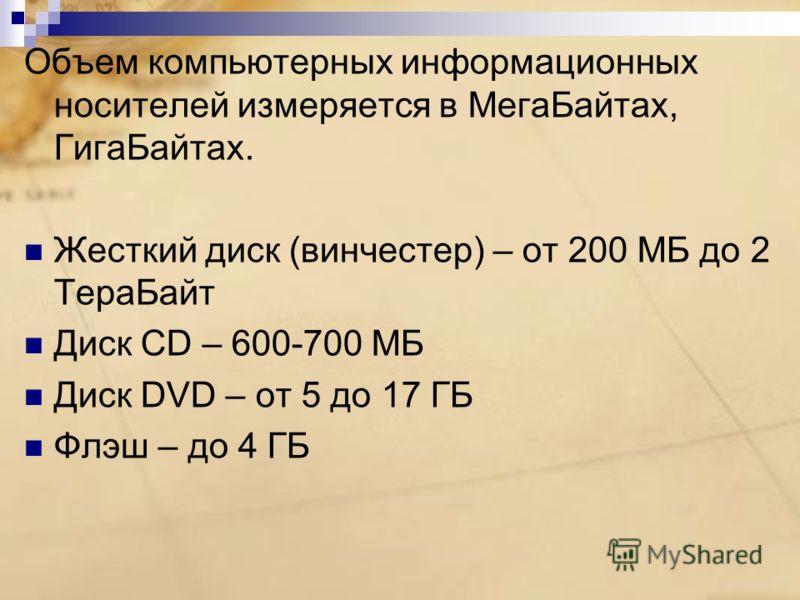 Объем компьютерных информационных носителей измеряется в МегаБайтах, ГигаБайтах. Жесткий диск (винчестер) – от 200 МБ до 2 ТераБайт Диск CD – 600-700 МБ Диск DVD – от 5 до 17 ГБ Флэш – до 4 ГБ