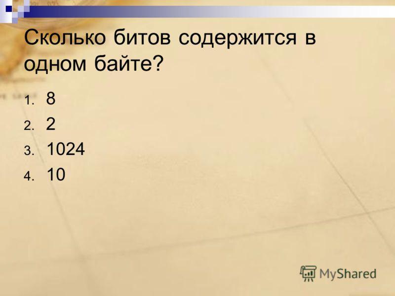 Сколько битов содержится в одном байте? 1. 8 2. 2 3. 1024 4. 10