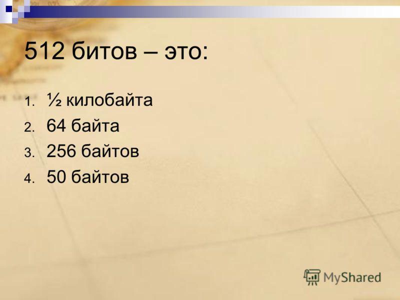 512 битов – это: 1. ½ килобайта 2. 64 байта 3. 256 байтов 4. 50 байтов