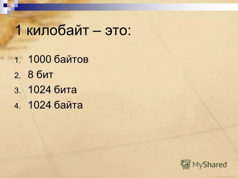 1 килобайт – это: 1. 1000 байтов 2. 8 бит 3. 1024 бита 4. 1024 байта