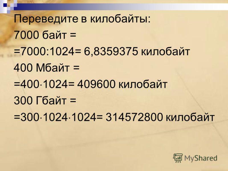 Переведите в килобайты: 7000 байт = =7000:1024= 6,8359375 килобайт 400 Мбайт = =400 1024= 409600 килобайт 300 Гбайт = =300 1024 1024= 314572800 килобайт