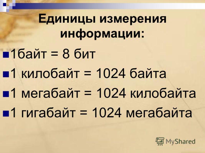 Единицы измерения информации: 1байт = 8 бит 1 килобайт = 1024 байта 1 мегабайт = 1024 килобайта 1 гигабайт = 1024 мегабайта