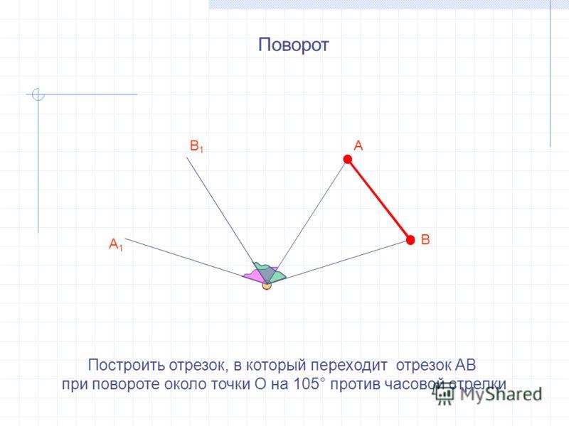 Построить отрезок, в который переходит отрезок АВ при повороте около точки О на 105° против часовой стрелки А В А1А1 В1В1