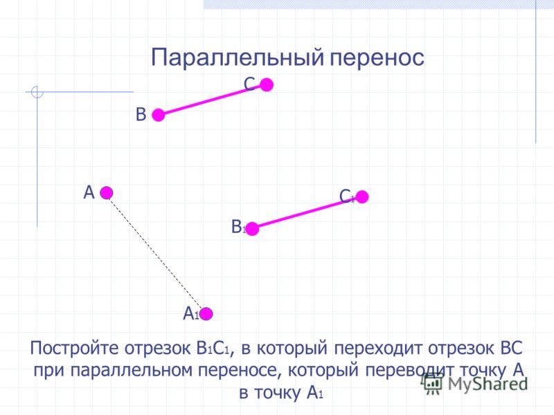 Параллельный перенос Постройте отрезок В 1 С 1, в который переходит отрезок ВС при параллельном переносе, который переводит точку А в точку А 1 А А1А1 В С В1В1 С1С1