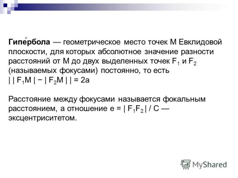 Гипе́рбола геометрическое место точек M Евклидовой плоскости, для которых абсолютное значение разности расстояний от M до двух выделенных точек F 1 и F 2 (называемых фокусами) постоянно, то есть | | F 1 M | | F 2 M | | = 2a Расстояние между фокусами