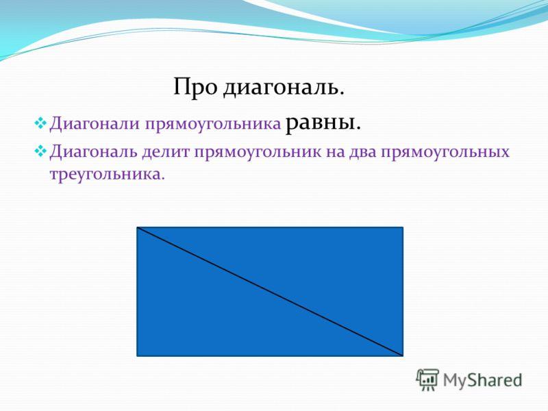 Про диагональ. Диагонали прямоугольника равны. Диагональ делит прямоугольник на два прямоугольных треугольника.