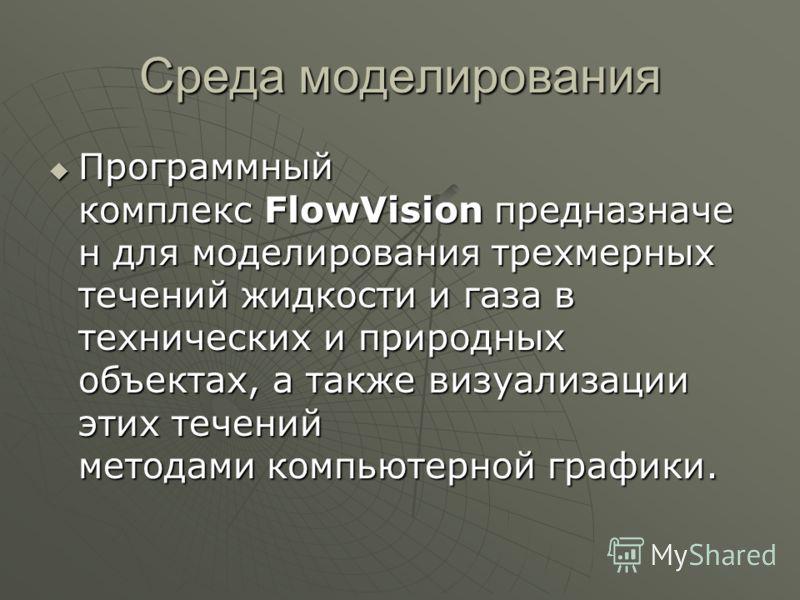Среда моделирования Программный комплекс FlowVision предназначе н для моделирования трехмерных течений жидкости и газа в технических и природных объектах, а также визуализации этих течений методами компьютерной графики. Программный комплекс FlowVisio