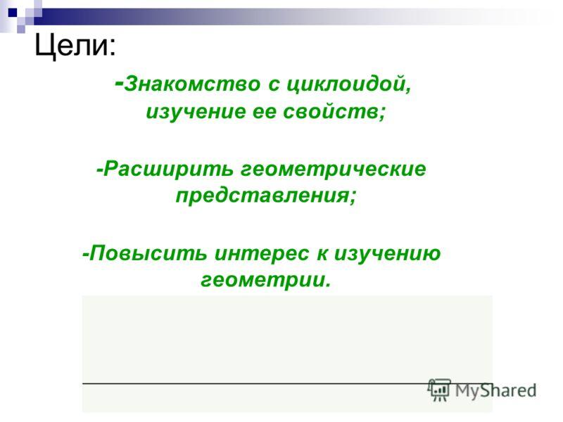 Цели: - Знакомство с циклоидой, изучение ее свойств; -Расширить геометрические представления; -Повысить интерес к изучению геометрии.