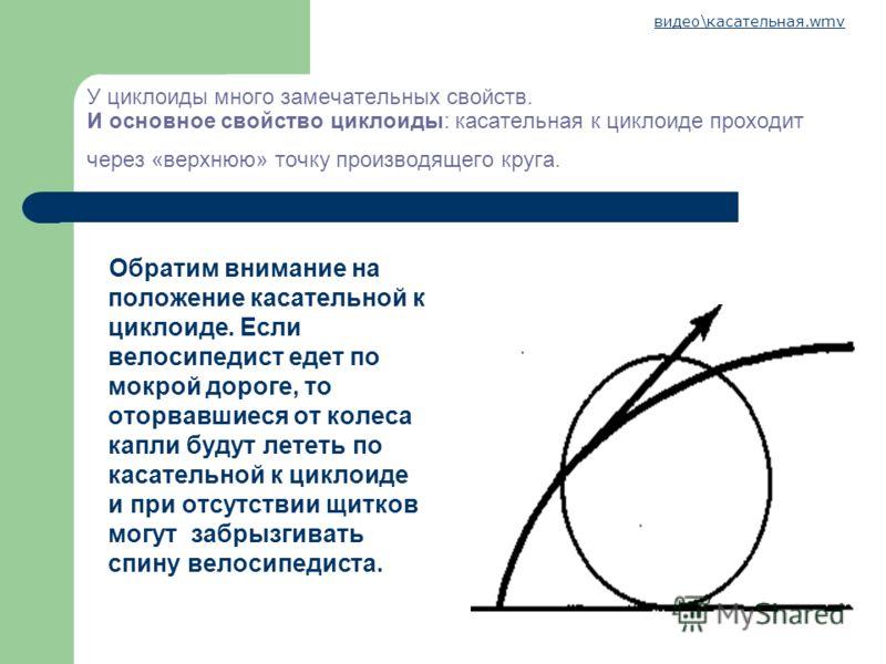 У циклоиды много замечательных свойств. И основное свойство циклоиды: касательная к циклоиде проходит через «верхнюю» точку производящего круга. Обратим внимание на положение касательной к циклоиде. Если велосипедист едет по мокрой дороге, то оторвав