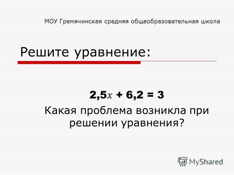 Решите уравнение: 2,5 + 6,2 = 3 Какая проблема возникла при решении уравнения? МОУ Гремячинская средняя общеобразовательная школа