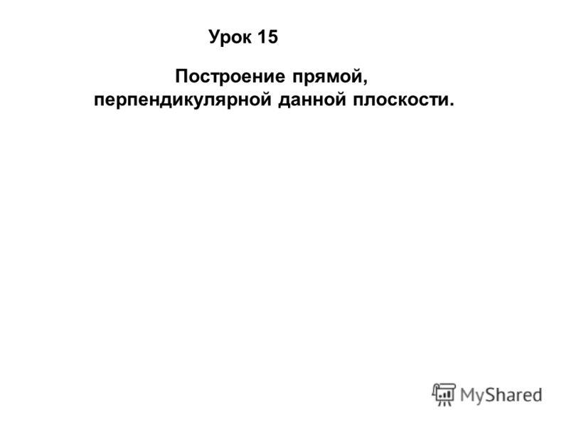 Урок 15 Построение прямой, перпендикулярной данной плоскости.