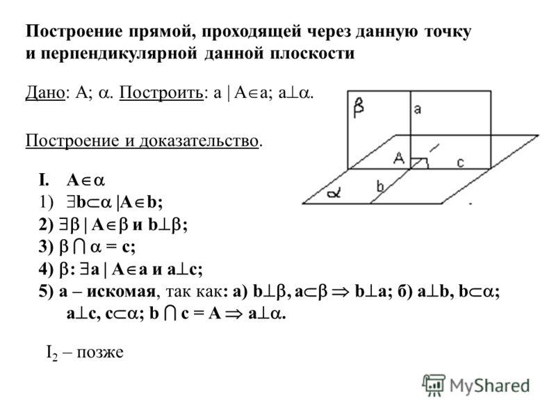 . Построение прямой, проходящей через данную точку и перпендикулярной данной плоскости I.A 1) b |A b; 2) | A и b ; 3) = c; 4) : a | A а и а с; 5) а – искомая, так как: а) b, a b а; б) а b, b ; а с, c ; b c = A a. Дано: А;. Построить: а | A а; a. Пост