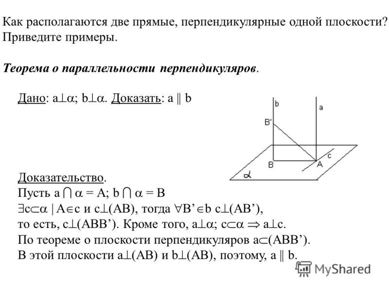 Как располагаются две прямые, перпендикулярные одной плоскости? Приведите примеры. Теорема о параллельности перпендикуляров.. Доказательство. Пусть а = А; b = B с | A c и c (AB), тогда B b c (AB), то есть, c (ABB). Кроме того, а ; с a c. По теореме о