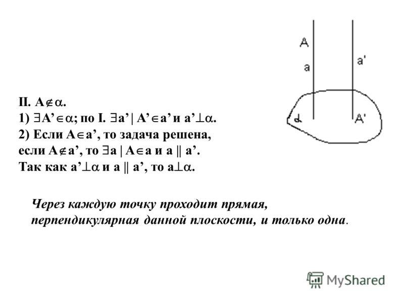 II. A. 1) A ; по I. a | A a и a. 2) Если A a, то задача решена, если A a, то а | A a и а || a. Так как a и а || a, то a. Через каждую точку проходит прямая, перпендикулярная данной плоскости, и только одна.