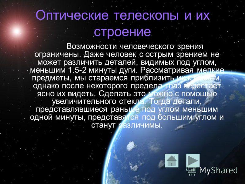 Оптические телескопы и их строение Возможности человеческого зрения ограничены. Даже человек с острым зрением не может различить деталей, видимых под углом, меньшим 1.5-2 минуты дуги. Рассматривая мелкие предметы, мы стараемся приблизить их к глазам,