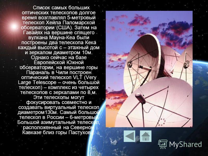 Список самых больших оптических телескопов долгое время возглавлял 5-метровый телескоп Хейла Паломарской обсерватории (США). Затем на Гавайях на вершине спящего вулкана Мауна-Кеа были построены два телескопа Кека каждый высотой с – этажный дом и зерк