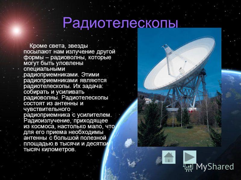 Радиотелескопы Кроме света, звезды посылают нам излучение другой формы – радиоволны, которые могут быть уловлены специальными радиоприемниками. Этими радиоприемниками являются радиотелескопы. Их задача: собирать и усиливать радиоволны. Радиотелескопы