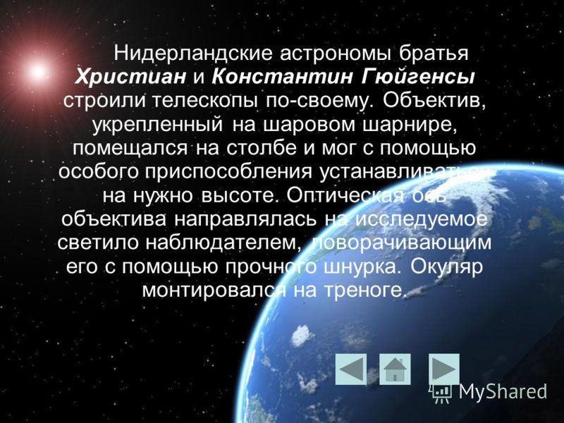 Нидерландские астрономы братья Христиан и Константин Гюйгенсы строили телескопы по-своему. Объектив, укрепленный на шаровом шарнире, помещался на столбе и мог с помощью особого приспособления устанавливаться на нужно высоте. Оптическая ось объектива