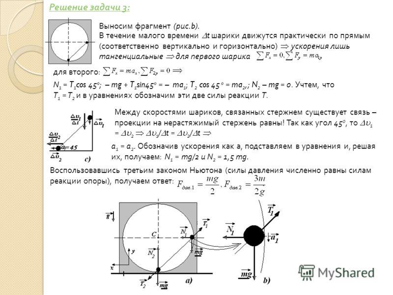 В течение малого времени t шарики движутся практически по прямым (соответственно вертикально и горизонтально) ускорения лишь тангенциальные для первого шарика для второго: N 1 = T 1 cos 45 o ; – mg + T 1 sin 45 o = – ma 1 ; T 2 cos 45 o = ma 2,; N 2