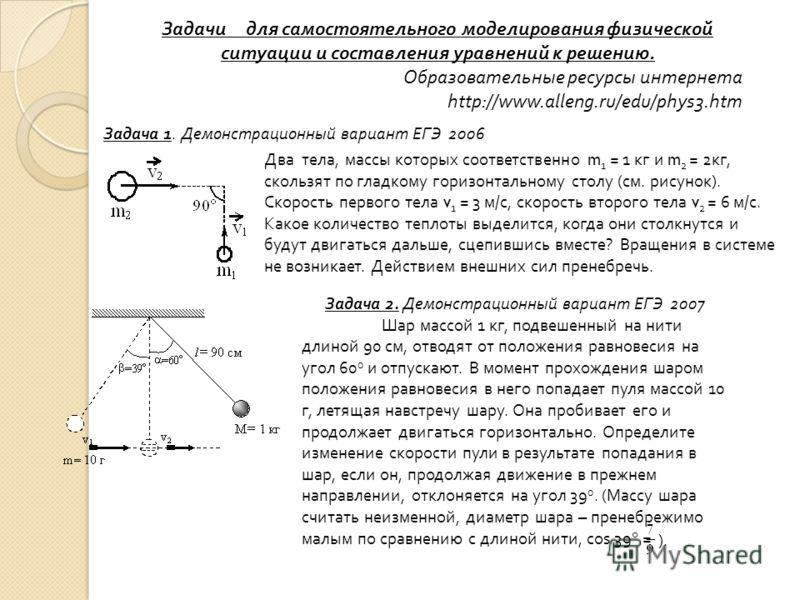 Задачи для самостоятельного моделирования физической ситуации и составления уравнений к решению. Образовательные ресурсы интернета http://www.alleng.ru/edu/phys3.htm Задача 1. Демонстрационный вариант ЕГЭ 2006 Два тела, массы которых соответственно m