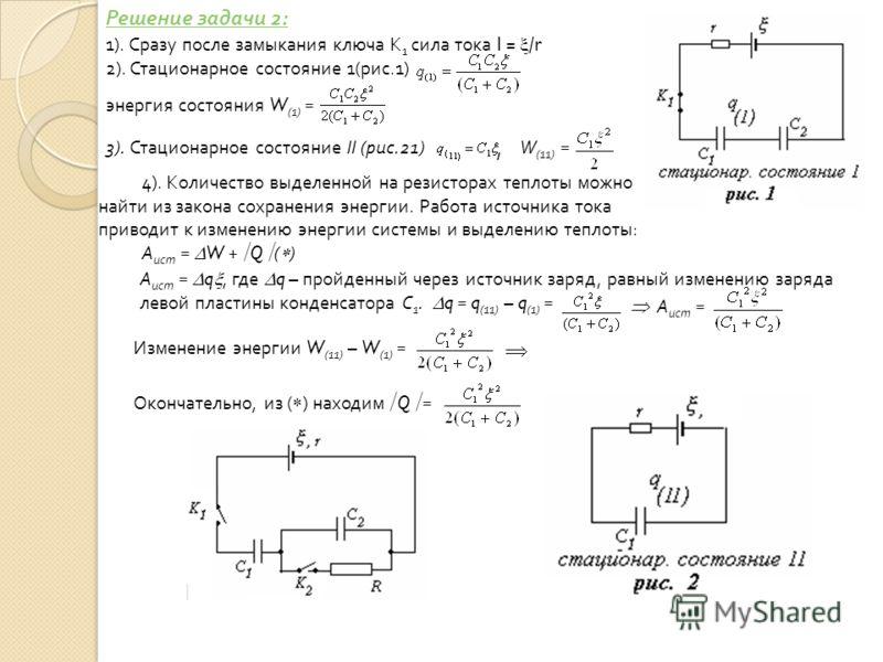 1). Сразу после замыкания ключа К 1 сила тока I = / r 2). Стационарное состояние 1(рис.1) энергия состояния W (1) = 3). Стационарное состояние II (рис.21)W (11) = 4). Количество выделенной на резисторах теплоты можно найти из закона сохранения энерги