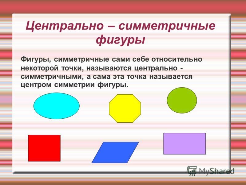 Центрально – симметричные фигуры Фигуры, симметричные сами себе относительно некоторой точки, называются центрально - симметричными, а сама эта точка называется центром симметрии фигуры.