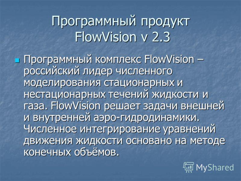 Программный продукт FlowVision v 2.3 Программный комплекс FlowVision – российский лидер численного моделирования стационарных и нестационарных течений жидкости и газа. FlowVision решает задачи внешней и внутренней аэро-гидродинамики. Численное интегр