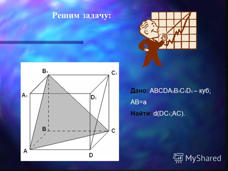 Дано: ABCDA 1 B 1 C 1 D 1 – куб; AB=a Найти: d(DC 1 ;AC). Решим задачу: