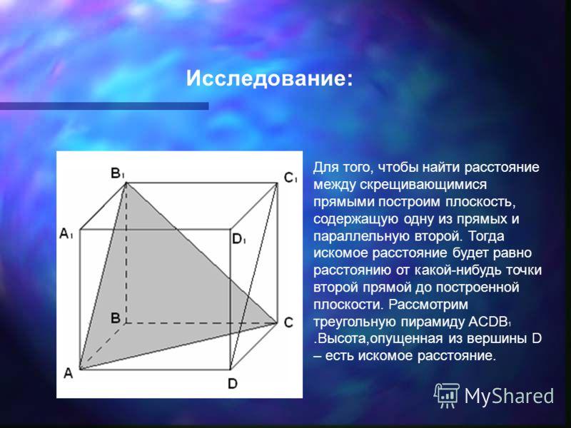 Исследование: Для того, чтобы найти расстояние между скрещивающимися прямыми построим плоскость, содержащую одну из прямых и параллельную второй. Тогда искомое расстояние будет равно расстоянию от какой-нибудь точки второй прямой до построенной плоск