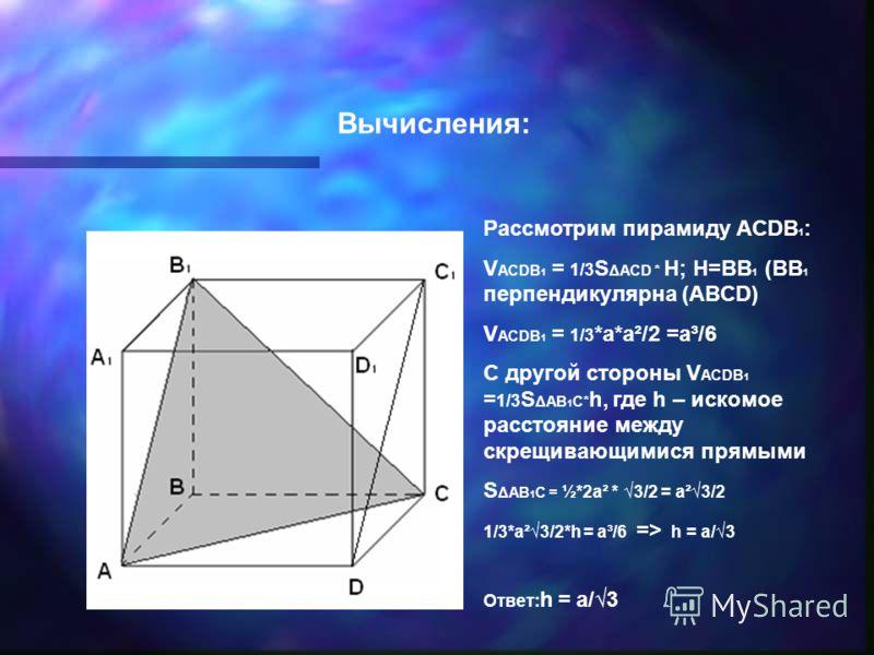 Вычисления: Рассмотрим пирамиду ACDB 1 : V ACDB 1 = 1/3 S ΔACD * H; H=BB 1 (BB 1 перпендикулярна (ABCD) V ACDB 1 = 1/3 *a*a²/2 =a³/6 C другой стороны V ACDB 1 = 1/3 S ΔAB 1 C* h, где h – искомое расстояние между скрещивающимися прямыми S ΔAB 1 C = ½*