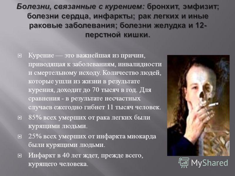 Курение это важнейшая из причин, приводящая к заболеваниям, инвалидности и смертельному исходу. Количество людей, которые ушли из жизни в результате курения, доходит до 70 тысяч в год. Для сравнения - в результате несчастных случаев ежегодно гибнет 1