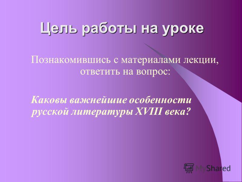 Цель работы на уроке Познакомившись с материалами лекции, ответить на вопрос: Каковы важнейшие особенности русской литературы XVIII века?