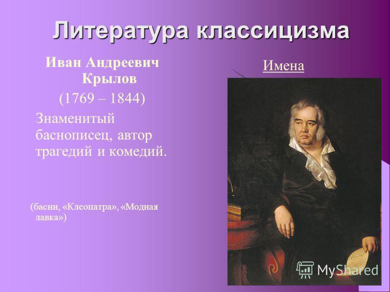 Литература классицизма Иван Андреевич Крылов (1769 – 1844) Знаменитый баснописец, автор трагедий и комедий. (басни, «Клеопатра», «Модная лавка») Имена