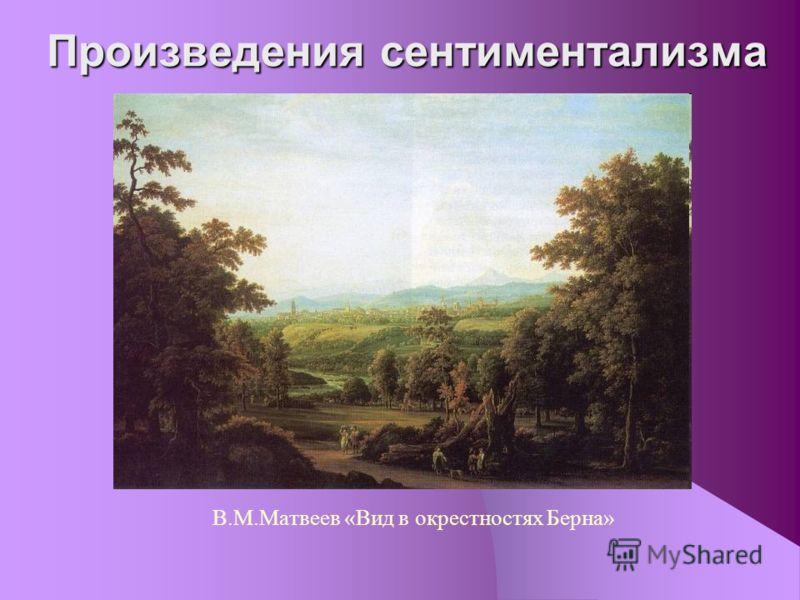 Произведения сентиментализма В.М.Матвеев «Вид в окрестностях Берна»