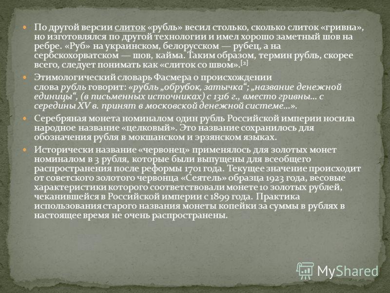 По другой версии слиток «рубль» весил столько, сколько слиток «гривна», но изготовлялся по другой технологии и имел хорошо заметный шов на ребре. «Руб» на украинском, белорусском рубец, а на сербскохорватском шов, кайма. Таким образом, термин рубль,