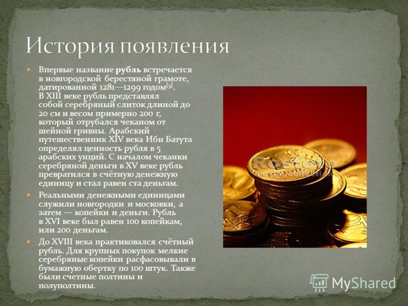 Впервые название рубль встречается в новгородской берестяной грамоте, датированной 12811299 годом [3]. В XIII веке рубль представлял собой серебряный слиток длиной до 20 см и весом примерно 200 г, который отрубался чеканом от шейной гривны. Арабский