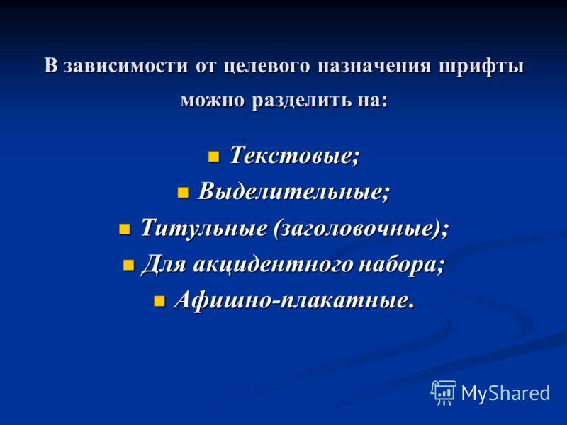 В зависимости от целевого назначения шрифты можно разделить на: Текстовые; Текстовые; Выделительные; Выделительные; Титульные (заголовочные); Титульные (заголовочные); Для акцидентного набора; Для акцидентного набора; Афишно-плакатные. Афишно-плакатн