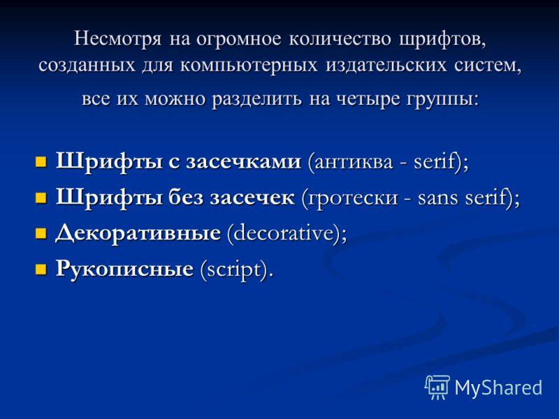 Несмотря на огромное количество шрифтов, созданных для компьютерных издательских систем, все их можно разделить на четыре группы: Шрифты с засечками (антиква - serif); Шрифты с засечками (антиква - serif); Шрифты без засечек (гротески - sans serif);