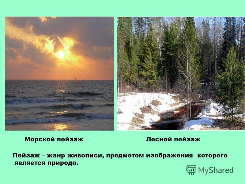 Морской пейзажЛесной пейзаж Пейзаж – жанр живописи, предметом изображения которого является природа.