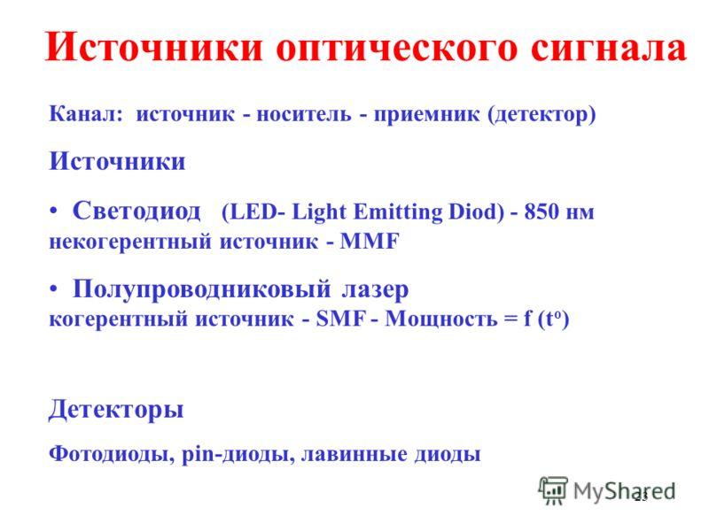 23 Источники оптического сигнала Канал: источник - носитель - приемник (детектор) Источники Светодиод (LED- Light Emitting Diod) - 850 нм некогерентный источник - MMF Полупроводниковый лазер когерентный источник - SMF - Мощность = f (t o ) Детекторы