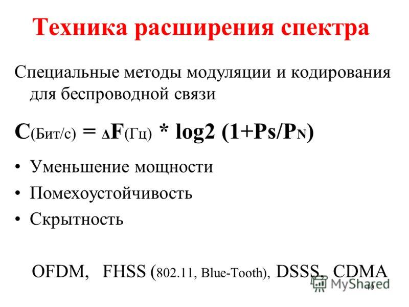 40 Техника расширения спектра Специальные методы модуляции и кодирования для беспроводной связи С (Бит/с) = Δ F (Гц) * log2 (1+Ps/P N ) Уменьшение мощности Помехоустойчивость Скрытность OFDM, FHSS ( 802.11, Blue-Tooth), DSSS, CDMA