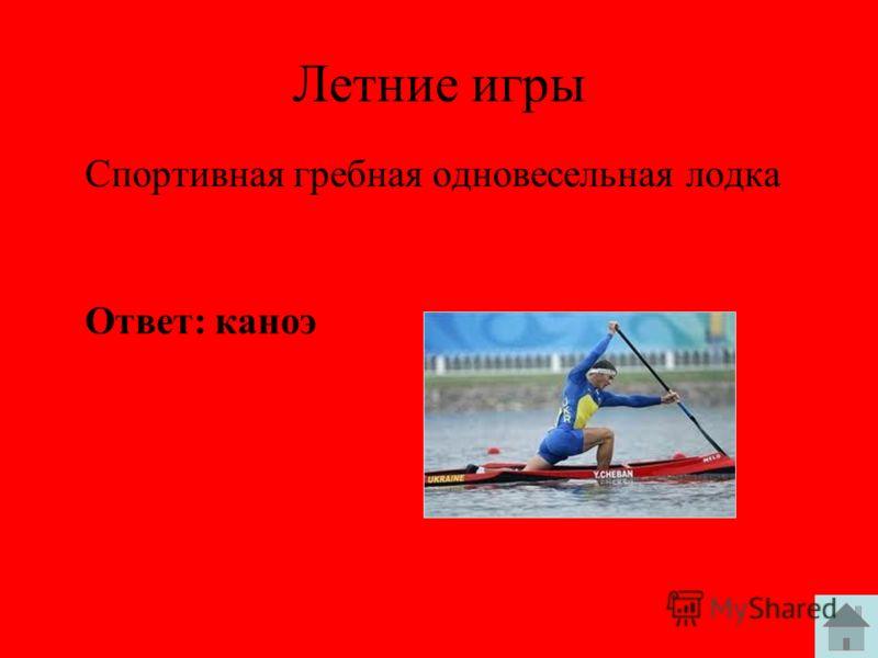 Летние игры Спортивная гребная одновесельная лодка Ответ: каноэ