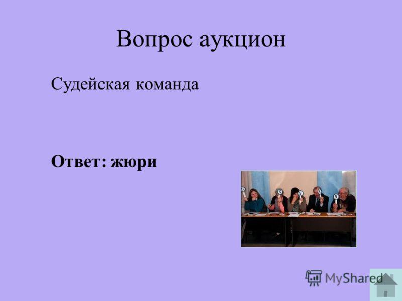 Вопрос аукцион Судейская команда Ответ: жюри