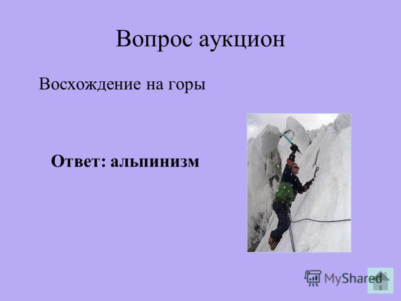 Вопрос аукцион Восхождение на горы Ответ: альпинизм